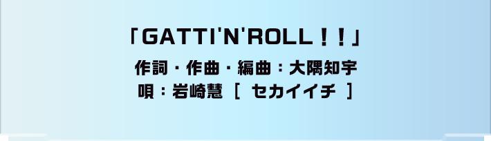 「GATTIN'N'ROLL!!」作詞・作曲・編曲:大隅知宇 唄:岩崎慧[ セカイイチ ]